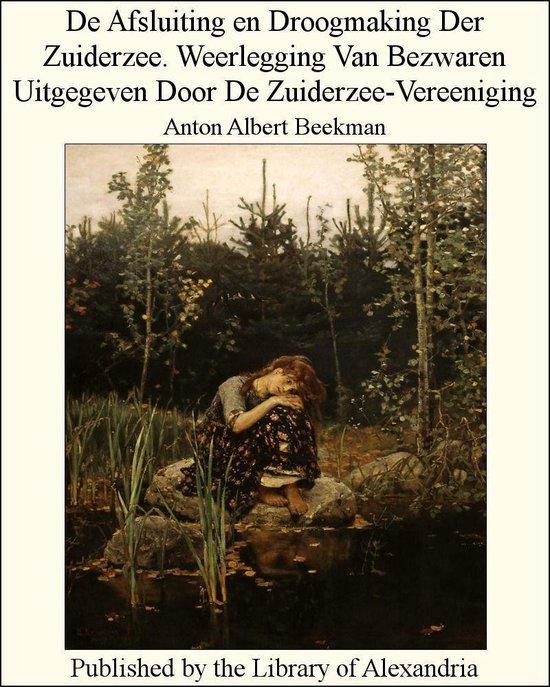 De Afsluiting en Droogmaking Der Zuiderzee. Weerlegging Van Bezwaren Uitgegeven Door De Zuiderzee-Vereeniging - Anton Albert Beekman pdf epub
