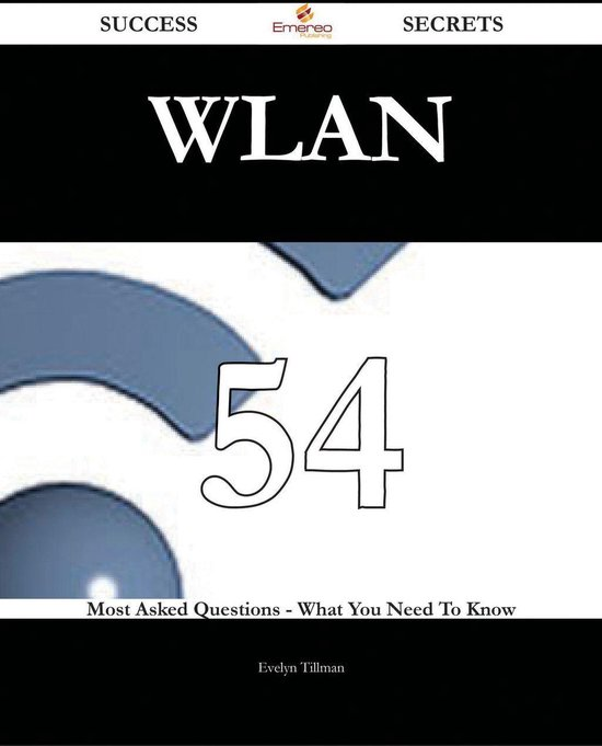 WLAN 54 Success Secrets - 54 Most Asked Questions On WLAN - What You Need To Know