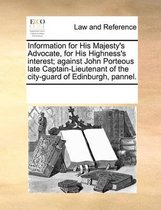 Information for His Majesty's Advocate, for His Highness's Interest; Against John Porteous Late Captain-Lieutenant of the City-Guard of Edinburgh, Pannel
