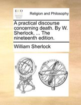 A Practical Discourse Concerning Death. by W. Sherlock, ... the Nineteenth Edition.