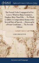 The French Verbs Conjugated in Five Leaves; Which in Many Grammers, Employs More Than Fifty, ... to Which Is Added, a Compendious Syntax of the Several Parts of Speech, ... Drawn Up by a Private Gentleman, ... the Seventh Edition