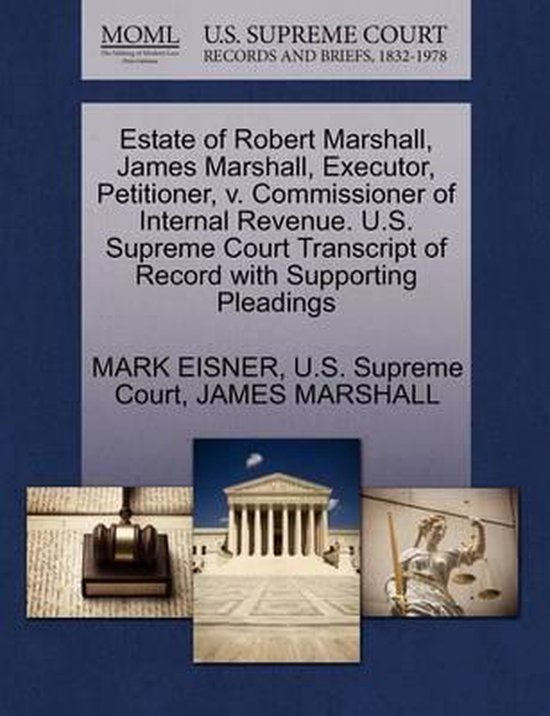 Boek cover Estate of Robert Marshall, James Marshall, Executor, Petitioner, V. Commissioner of Internal Revenue. U.S. Supreme Court Transcript of Record with Supporting Pleadings van Mark Eisner (Paperback)