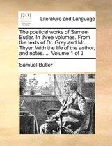 The Poetical Works of Samuel Butler. in Three Volumes. from the Texts of Dr. Grey and Mr. Thyer. with the Life of the Author, and Notes. ... Volume 1 of 3