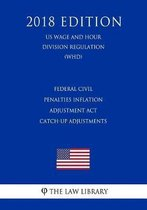Federal Civil Penalties Inflation Adjustment ACT Catch-Up Adjustments (Us Wage and Hour Division Regulation) (Whd) (2018 Edition)