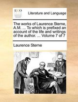 The Works of Laurence Sterne, A.M. ... to Which Is Prefixed an Account of the Life and Writings of the Author. ... Volume 7 of 7