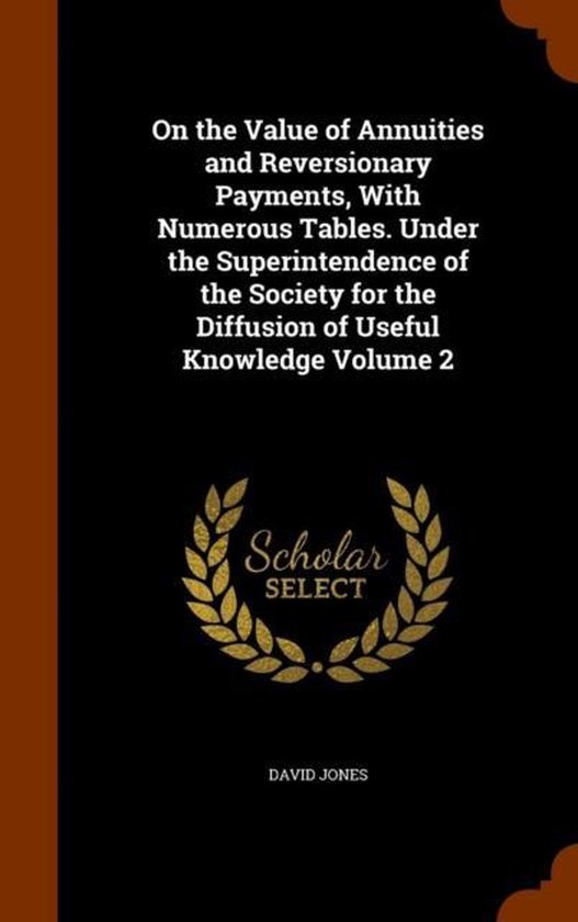 On the Value of Annuities and Reversionary Payments, with Numerous Tables. Under the Superintendence of the Society for the Diffusion of Useful Knowledge Volume 2