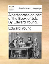 A Paraphrase on Part of the Book of Job. by Edward Young,