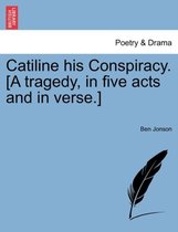 Catiline His Conspiracy. [A Tragedy, in Five Acts and in Verse.]