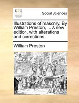 Illustrations of Masonry. by William Preston, ... a New Edition, with Alterations and Corrections