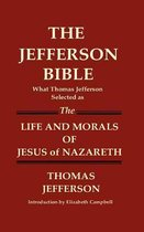 THE JEFFERSON BIBLE What Thomas Jefferson Selected as THE LIFE AND MORALS OF JESUS OF NAZARETH
