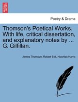 Thomson's Poetical Works. with Life, Critical Dissertation, and Explanatory Notes by ... G. Gilfillan.