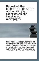 Report of the Committee on State and Municipal Taxation on the Taxation of Mortgages