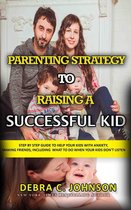 Parenting Strategy to Raising a Successful Kid: Step By Step Guide to Help Your Kids with Anxiety, Making Friends, Including What to Do When Your Kids Don't Listen