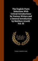 The English Poets Selections with Critical Introductions by Various Writers and a General Introduction by Matthew Arnold. Vol. III