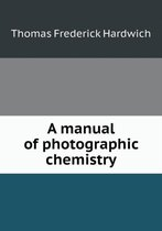 A Manual of Photographic Chemistry