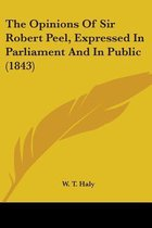 the Opinions of Sir Robert Peel, Expressed in Parliament and in Public (1843)