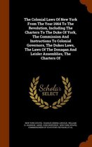 The Colonial Laws of New York from the Year 1664 to the Revolution, Including the Charters to the Duke of York, the Commission and Instructions to Colonial Governors, the Dukes Laws, the Laws of the Donagan and Leisler Assemblies, the Charters of