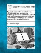 A Guide to Election Law and the Law and Practice of Election Petitions / By Yarborough Anderson and Charles Edward Ellis; Being the Fourth Edition of Leigh and Le Marchant's Election Law by Chandos Leigh and Sir Henry Le Marchant.