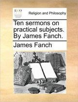 Ten Sermons on Practical Subjects. by James Fanch.