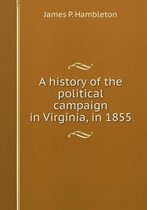 A History of the Political Campaign in Virginia, in 1855