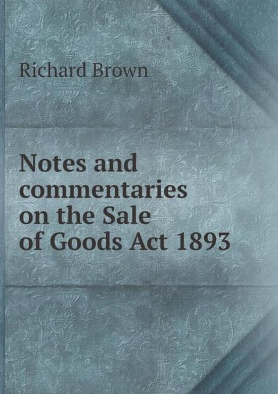 Notes and Commentaries on the Sale of Goods ACT 1893