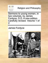 Sermons to Young Women, in Two Volumes, by James Fordyce, D.Sermons to Young Women, in Two Volumes, by James Fordyce, D.D. a New Edition. Carefully Revised. Volume 1 of 2 D. a New Edition. Carefully Revised. Volume 1 of 2