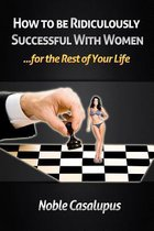 How to Be Ridiculously Successful with Women for the Rest of Your Life
