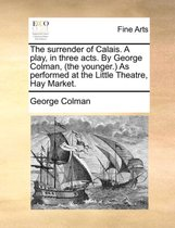 The Surrender of Calais. a Play, in Three Acts. by George Colman, (the Younger.) as Performed at the Little Theatre, Hay Market