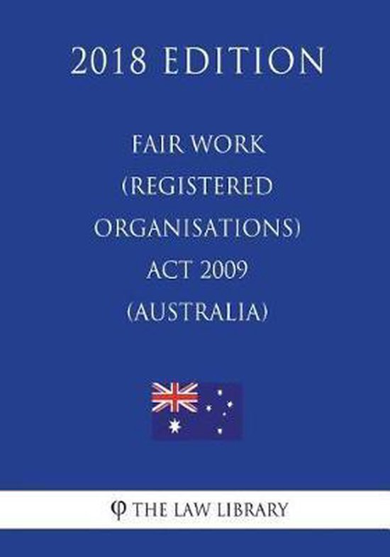 Fair Work (Registered Organisations) ACT 2009 (Australia) (2018 Edition)