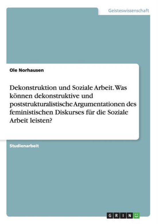 Dekonstruktion und Soziale Arbeit. Was koennen dekonstruktive und poststrukturalistische Argumentationen des feministischen Diskurses fur die Soziale Arbeit leisten?