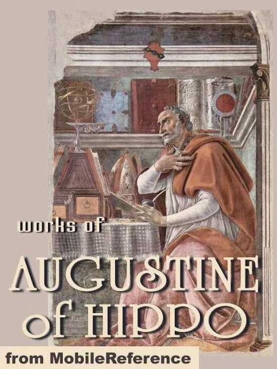 Works Of Augustine Of Hippo: On Christian Doctrine, The Confessions Of Saint Augustine & The City Of God. (Mobi Collected Works)