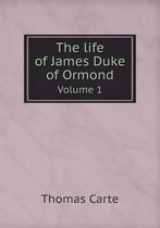The Life of James Duke of Ormond Volume 1