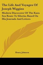 The Life And Voyages Of Joseph Wiggins: Modern Discoverer Of The Kara Sea Route To Siberia; Based On His Journals And Letters