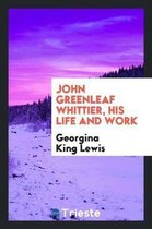 John Greenleaf Whittier, His Life and Work