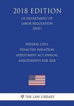Federal Civil Penalties Inflation Adjustment ACT Annual Adjustments for 2018 (Us Department of Labor Regulation) (Dol) (2018 Edition)