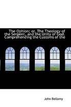 The Ophion; Or, the Theology of the Serpent, and the Unity of God. Comprehending the Customs