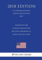 Incentives for Nondiscriminatory Wellness Programs in Group Health Plans (Us Internal Revenue Service Regulation) (Irs) (2018 Edition)