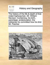 The History of the Life & Death of That Noted Highwayman, Mr. William Nevison. Containing, His Birth, Parentage, Andeducation