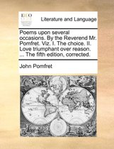 Poems Upon Several Occasions. by the Reverend Mr. Pomfret. Viz. I. the Choice. II. Love Triumphant Over Reason. ... the Fifth Edition, Corrected