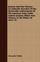 Jackson And New Orleans - An Authentic Narrative Of The Memorable Achievements Of The American Army, Under Andrew Jackson, Before New Orleans, In The Winter Of 1814, '15