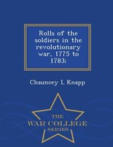 Rolls of the Soldiers in the Revolutionary War, 1775 to 1783; - War College Series