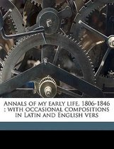 Annals of My Early Life, 1806-1846; With Occasional Compositions in Latin and English Vers