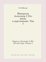 Emperor Alexander I. His Life and Reign. Volume 1