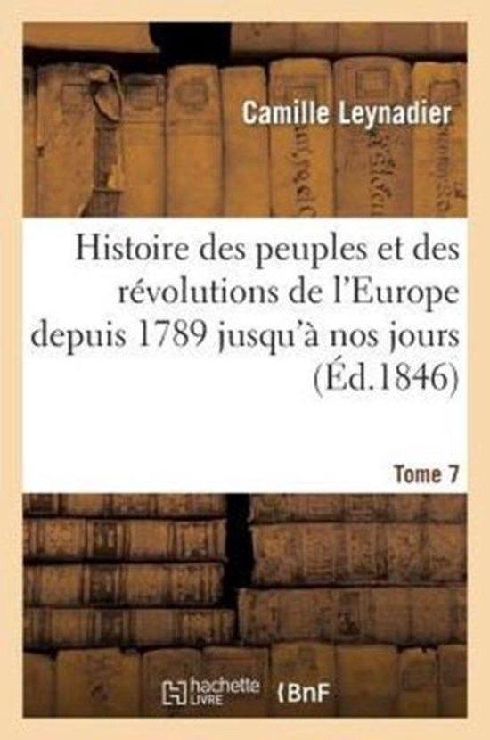 Histoire Des Peuples Et Des R�volutions de l'Europe Depuis 1789 Jusqu'� Nos Jours. T. 7