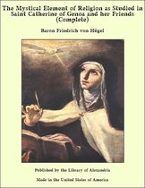 The Mystical Element of Religion as Studied in Saint Catherine of Genoa and her Friends (Complete)