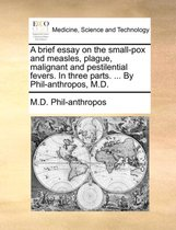 A Brief Essay on the Small-Pox and Measles, Plague, Malignant and Pestilential Fevers. in Three Parts. ... by Phil-Anthropos, M.D.