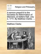 A Sermon Preach'd to the Societies for Reformation of Manners; At Salters-Hall. July 2, 1711. by Matthew Clarke.
