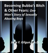 Becoming Bubba's Bitch & Other Fears: One Man's Story of Sexually Abusing Boys