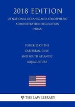 Fisheries of the Caribbean, Gulf, and South Atlantic - Aquaculture (Us National Oceanic and Atmospheric Administration Regulation) (Noaa) (2018 Edition)