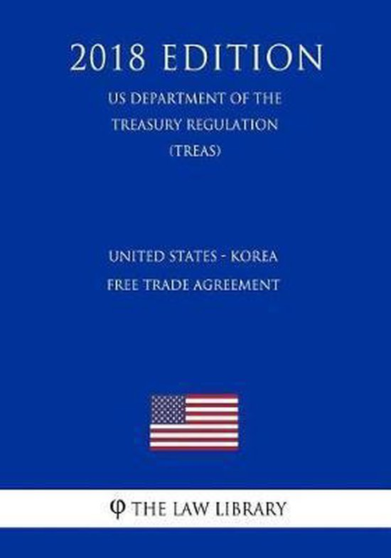 United States - Korea Free Trade Agreement (Us Department of the Treasury Regulation) (Treas) (2018 Edition)